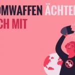 """""""Auch Deutschland muss den Atomwaffenverbotsantrag unterzeichnen!"""""""
